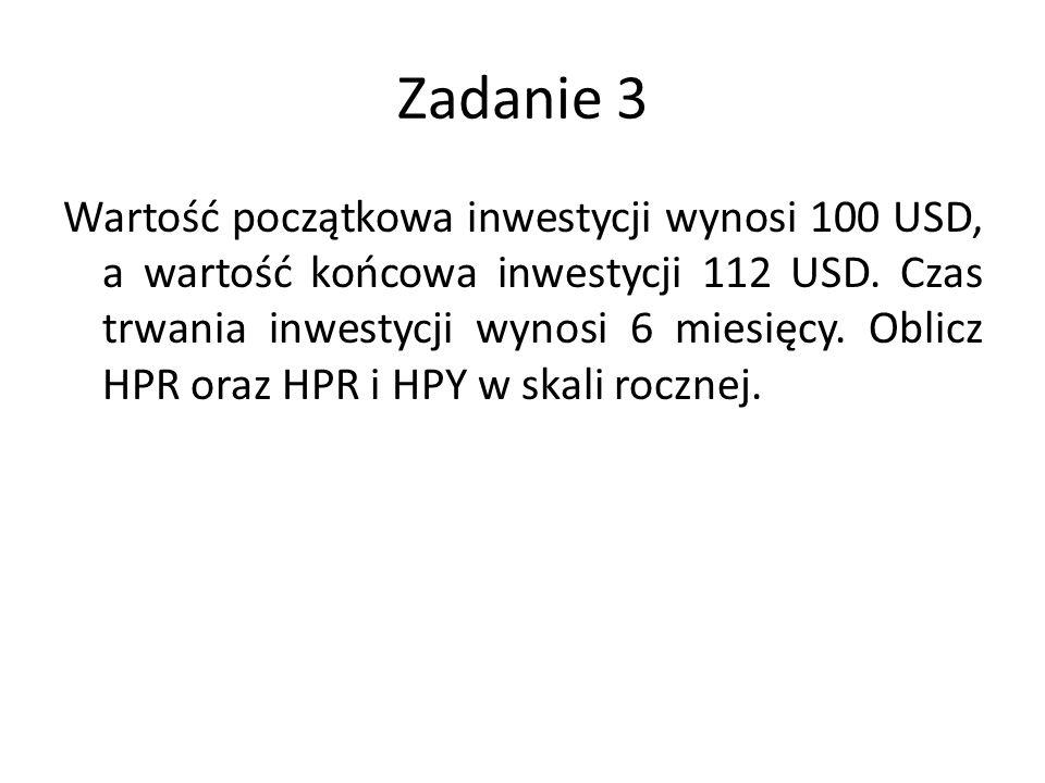 Zadanie 3 Wartość początkowa inwestycji wynosi 100 USD, a wartość końcowa inwestycji 112 USD. Czas trwania inwestycji wynosi 6 miesięcy. Oblicz HPR or
