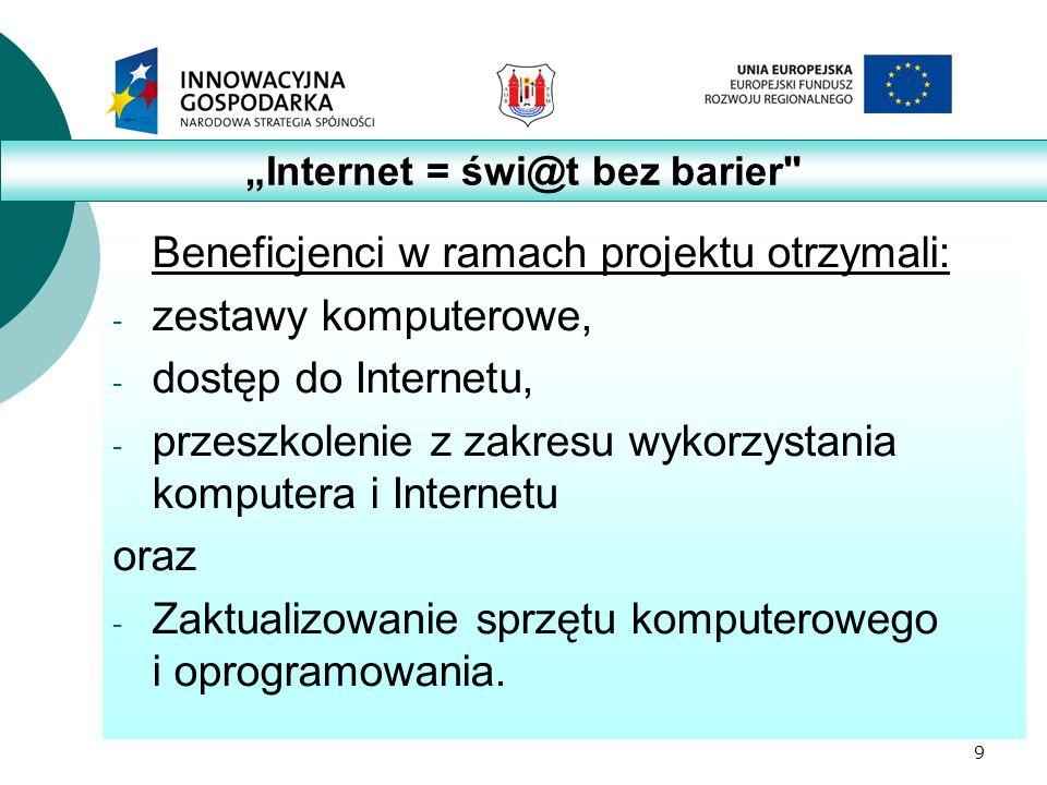 9 Beneficjenci w ramach projektu otrzymali: - zestawy komputerowe, - dostęp do Internetu, - przeszkolenie z zakresu wykorzystania komputera i Internetu oraz - Zaktualizowanie sprzętu komputerowego i oprogramowania.