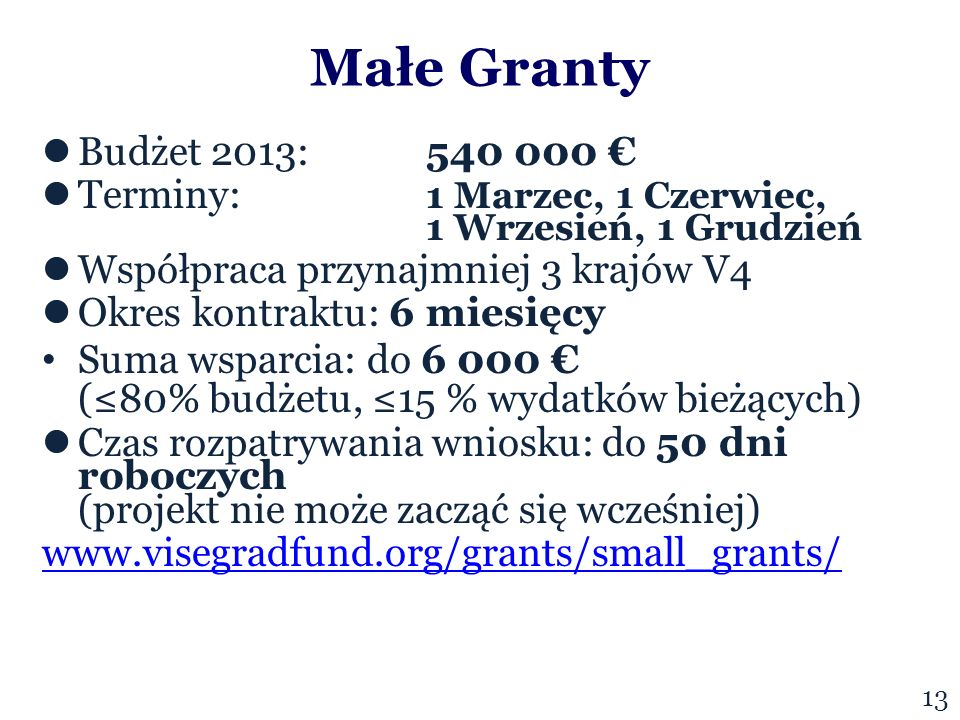 Małe Granty Budżet 2013:540 000 € Terminy: 1 Marzec, 1 Czerwiec, 1 Wrzesień, 1 Grudzień Współpraca przynajmniej 3 krajów V4 Okres kontraktu: 6 miesięcy Suma wsparcia: do 6 000 € (≤80% budżetu, ≤15 % wydatków bieżących) Czas rozpatrywania wniosku: do 50 dni roboczych (projekt nie może zacząć się wcześniej) www.visegradfund.org/grants/small_grants/ 1313