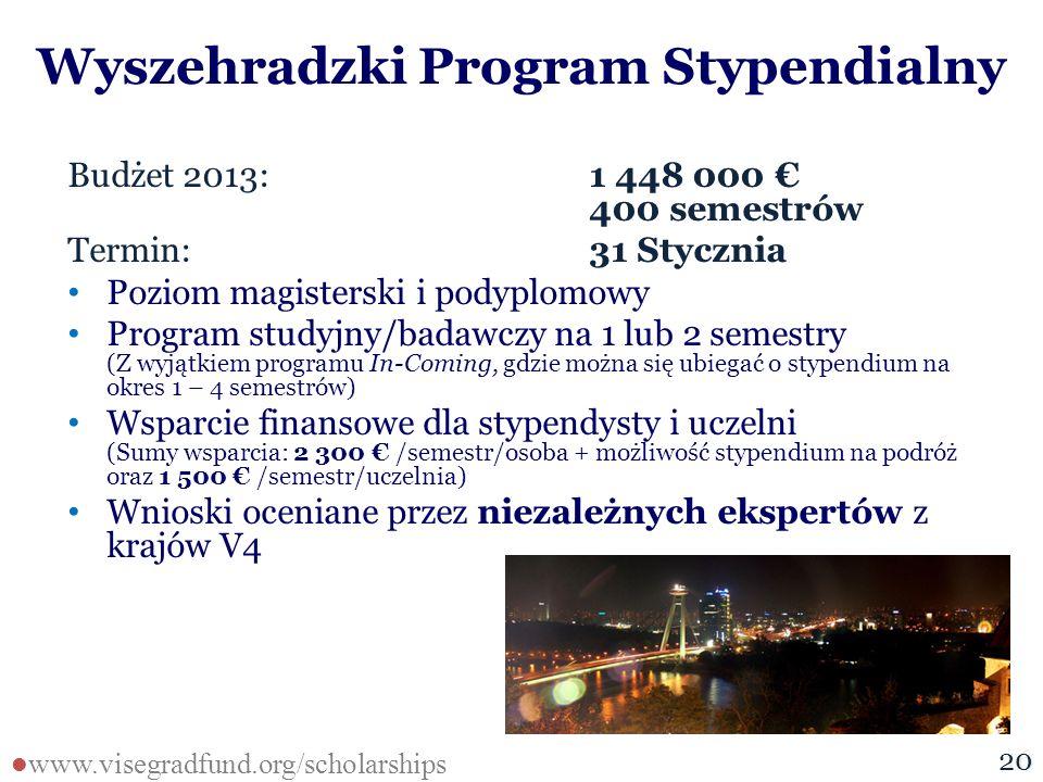 Wyszehradzki Program Stypendialny Budżet 2013: 1 448 000 € 400 semestrów Termin: 31 Stycznia Poziom magisterski i podyplomowy Program studyjny/badawczy na 1 lub 2 semestry (Z wyjątkiem programu In-Coming, gdzie można się ubiegać o stypendium na okres 1 – 4 semestrów) Wsparcie finansowe dla stypendysty i uczelni (Sumy wsparcia: 2 300 € /semestr/osoba + możliwość stypendium na podróż oraz 1 500 € /semestr/uczelnia) Wnioski oceniane przez niezależnych ekspertów z krajów V4 1620 www.visegradfund.org/scholarships