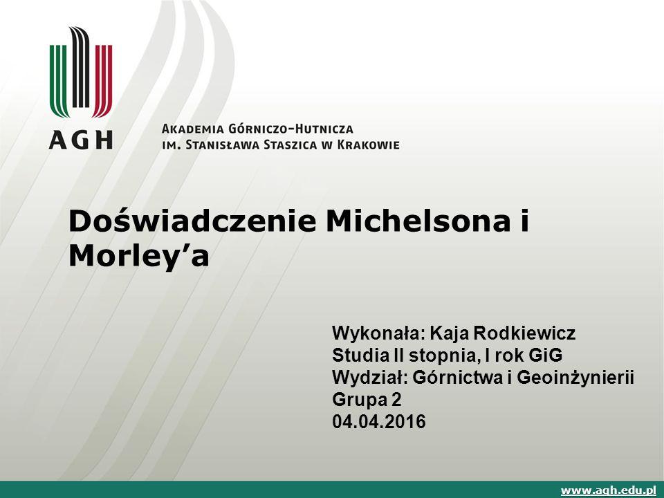 Doświadczenie Michelsona i Morley'a Wykonała: Kaja Rodkiewicz Studia II stopnia, I rok GiG Wydział: Górnictwa i Geoinżynierii Grupa 2 04.04.2016 www.agh.edu.pl