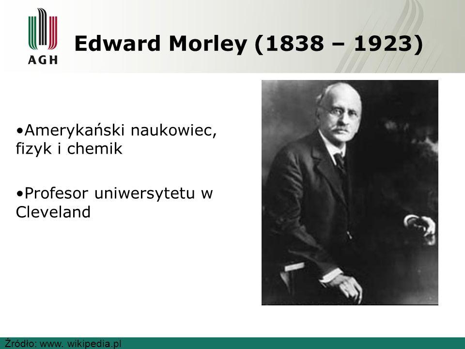 Edward Morley (1838 – 1923) Amerykański naukowiec, fizyk i chemik Profesor uniwersytetu w Cleveland Źródło: www.
