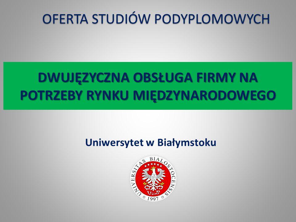 DWUJĘZYCZNA OBSŁUGA FIRMY NA POTRZEBY RYNKU MIĘDZYNARODOWEGO Uniwersytet w Białymstoku OFERTA STUDIÓW PODYPLOMOWYCH