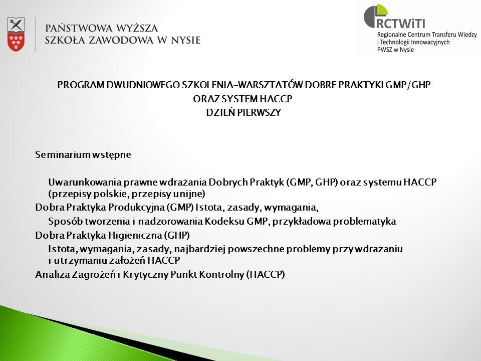 PROGRAM DWUDNIOWEGO SZKOLENIA-WARSZTATÓW DOBRE PRAKTYKI GMP/GHP ORAZ SYSTEM HACCP DZIEŃ PIERWSZY Seminarium wstępne Uwarunkowania prawne wdrażania Dobrych Praktyk (GMP, GHP) oraz systemu HACCP (przepisy polskie, przepisy unijne) Dobra Praktyka Produkcyjna (GMP) Istota, zasady, wymagania, Sposób tworzenia i nadzorowania Kodeksu GMP, przykładowa problematyka Dobra Praktyka Higieniczna (GHP) Istota, wymagania, zasady, najbardziej powszechne problemy przy wdrażaniu i utrzymaniu założeń HACCP Analiza Zagrożeń i Krytyczny Punkt Kontrolny (HACCP)
