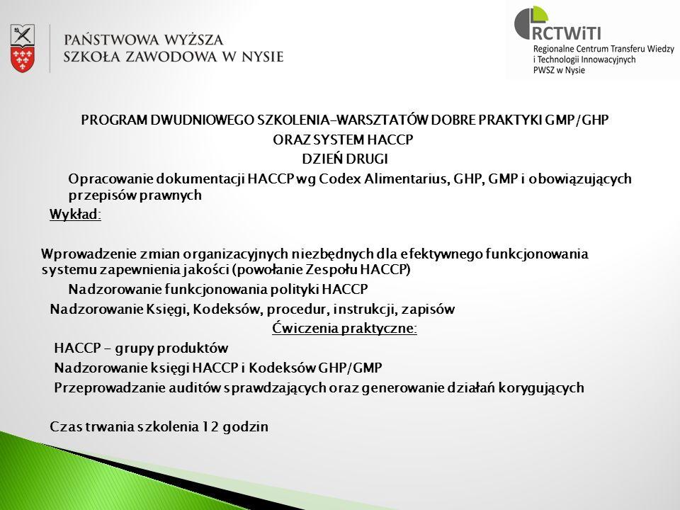 PROGRAM DWUDNIOWEGO SZKOLENIA-WARSZTATÓW DOBRE PRAKTYKI GMP/GHP ORAZ SYSTEM HACCP DZIEŃ DRUGI Opracowanie dokumentacji HACCP wg Codex Alimentarius, GHP, GMP i obowiązujących przepisów prawnych Wykład: Wprowadzenie zmian organizacyjnych niezbędnych dla efektywnego funkcjonowania systemu zapewnienia jakości (powołanie Zespołu HACCP) Nadzorowanie funkcjonowania polityki HACCP Nadzorowanie Księgi, Kodeksów, procedur, instrukcji, zapisów Ćwiczenia praktyczne: HACCP - grupy produktów Nadzorowanie księgi HACCP i Kodeksów GHP/GMP Przeprowadzanie auditów sprawdzających oraz generowanie działań korygujących Czas trwania szkolenia 12 godzin