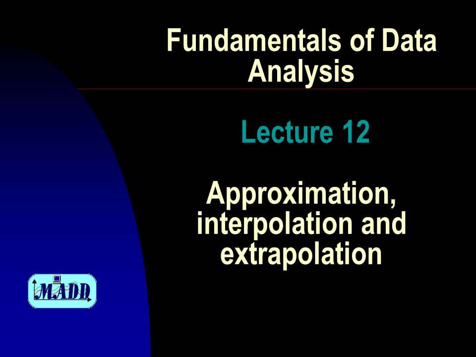 Fundamentals of Data Analysis Lecture 12 Approximation, interpolation and extrapolation
