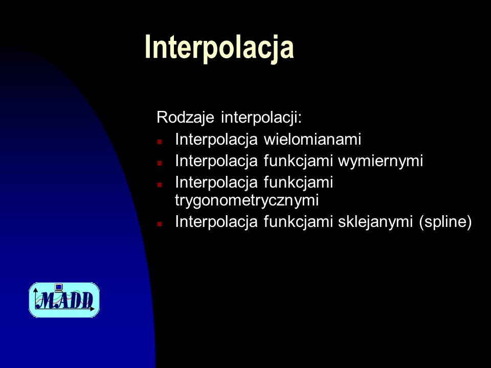 Interpolacja Rodzaje interpolacji: n Interpolacja wielomianami n Interpolacja funkcjami wymiernymi n Interpolacja funkcjami trygonometrycznymi n Interpolacja funkcjami sklejanymi (spline)