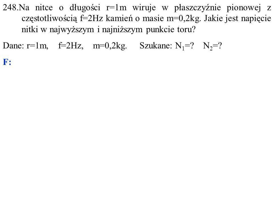 Dane: r=1m, f=2Hz, m=0,2kg. Szukane: N 1 =? N 2 =? F: