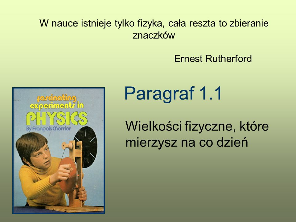 Paragraf 1.1 Wielkości fizyczne, które mierzysz na co dzień W nauce istnieje tylko fizyka, cała reszta to zbieranie znaczków Ernest Rutherford