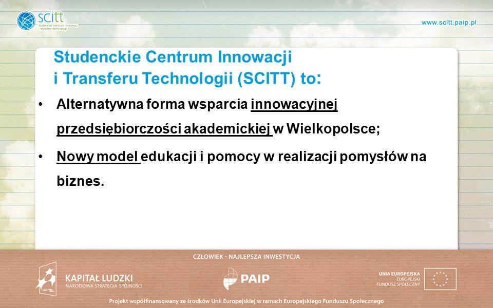 Studenckie Centrum Innowacji i Transferu Technologii (SCITT) to : Alternatywna forma wsparcia innowacyjnej przedsiębiorczości akademickiej w Wielkopolsce; Nowy model edukacji i pomocy w realizacji pomysłów na biznes.