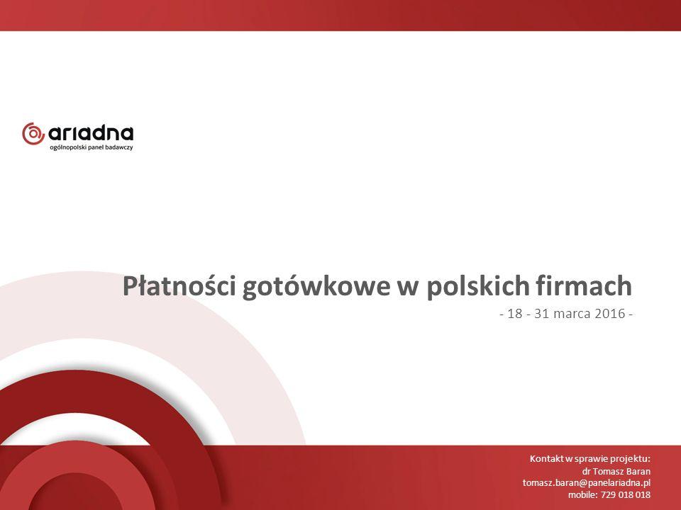 Kontakt w sprawie projektu: dr Tomasz Baran tomasz.baran@panelariadna.pl mobile: 729 018 018 Płatności gotówkowe w polskich firmach - 18 - 31 marca 2016 -