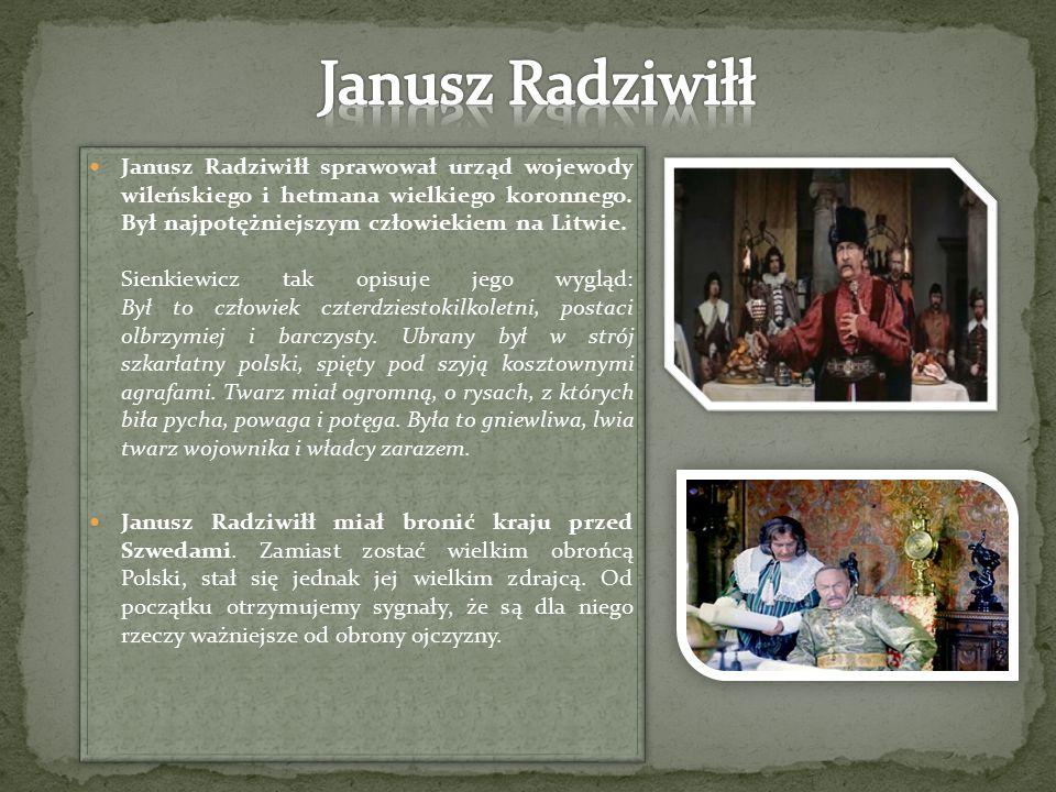 Janusz Radziwiłł sprawował urząd wojewody wileńskiego i hetmana wielkiego koronnego. Był najpotężniejszym człowiekiem na Litwie. Sienkiewicz tak opisu