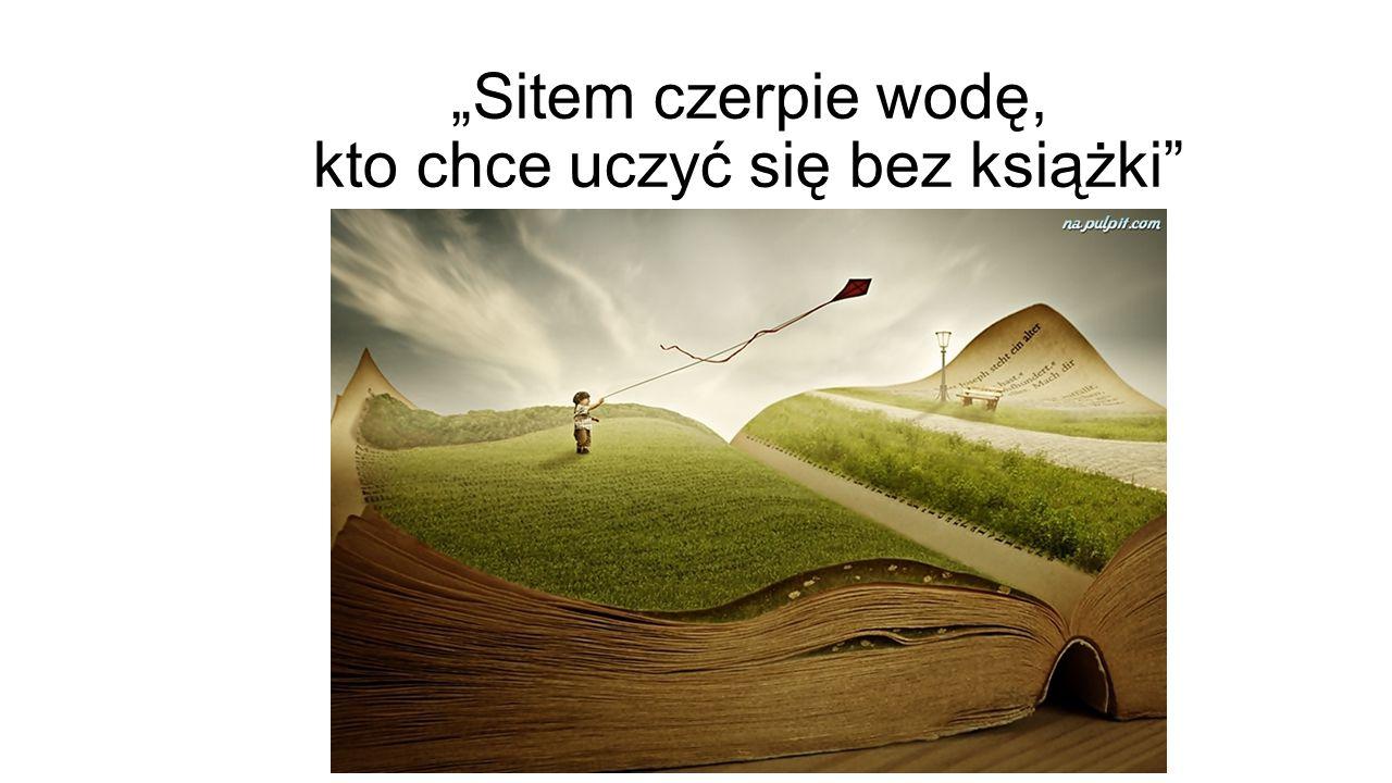 """""""Sitem czerpie wodę, kto chce uczyć się bez książki"""""""
