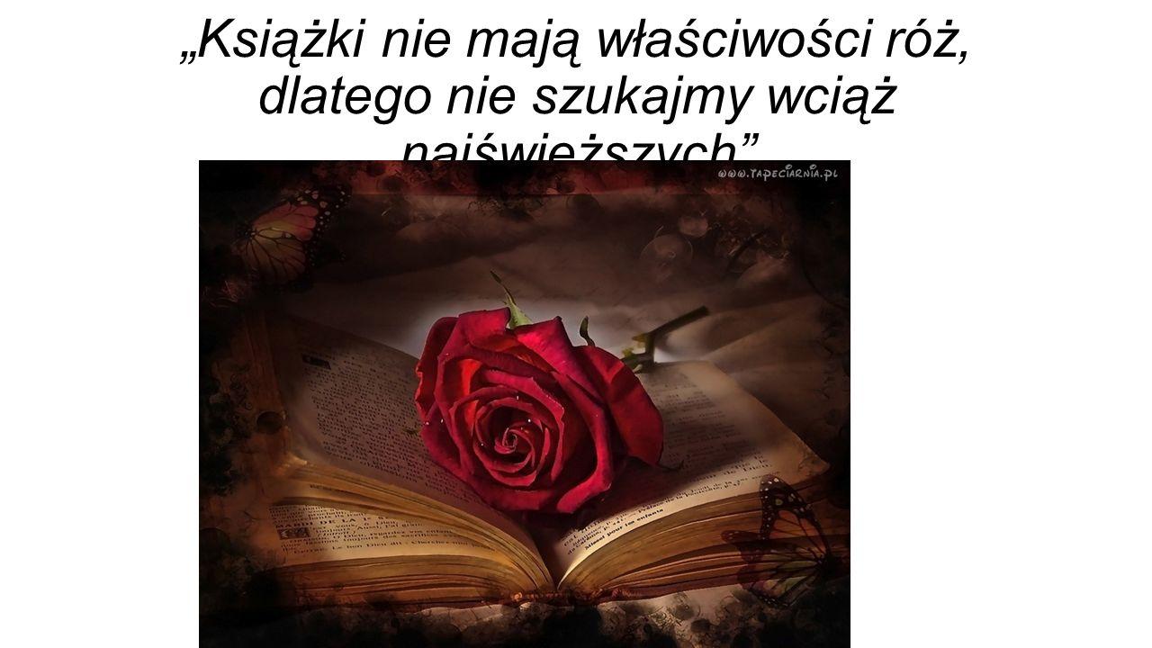 """""""Książki nie mają właściwości róż, dlatego nie szukajmy wciąż najświeższych"""""""
