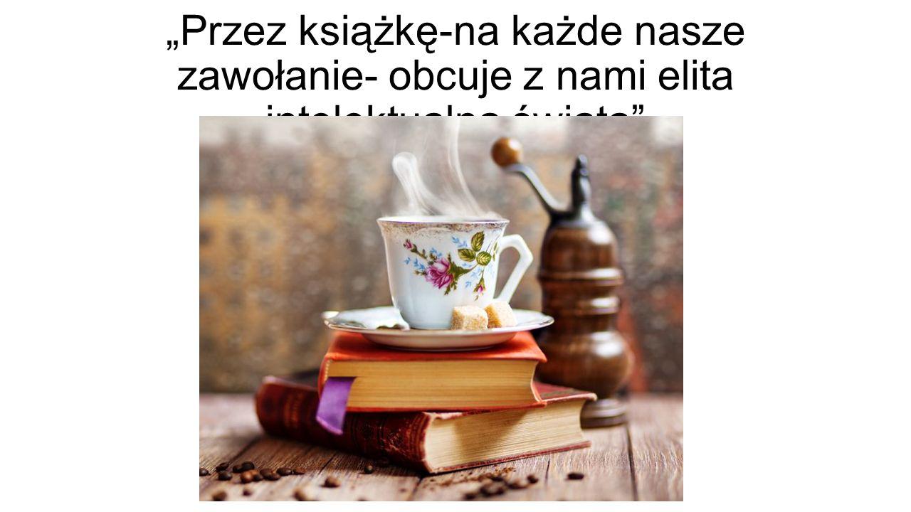 """""""Przez książkę-na każde nasze zawołanie- obcuje z nami elita intelektualna świata"""