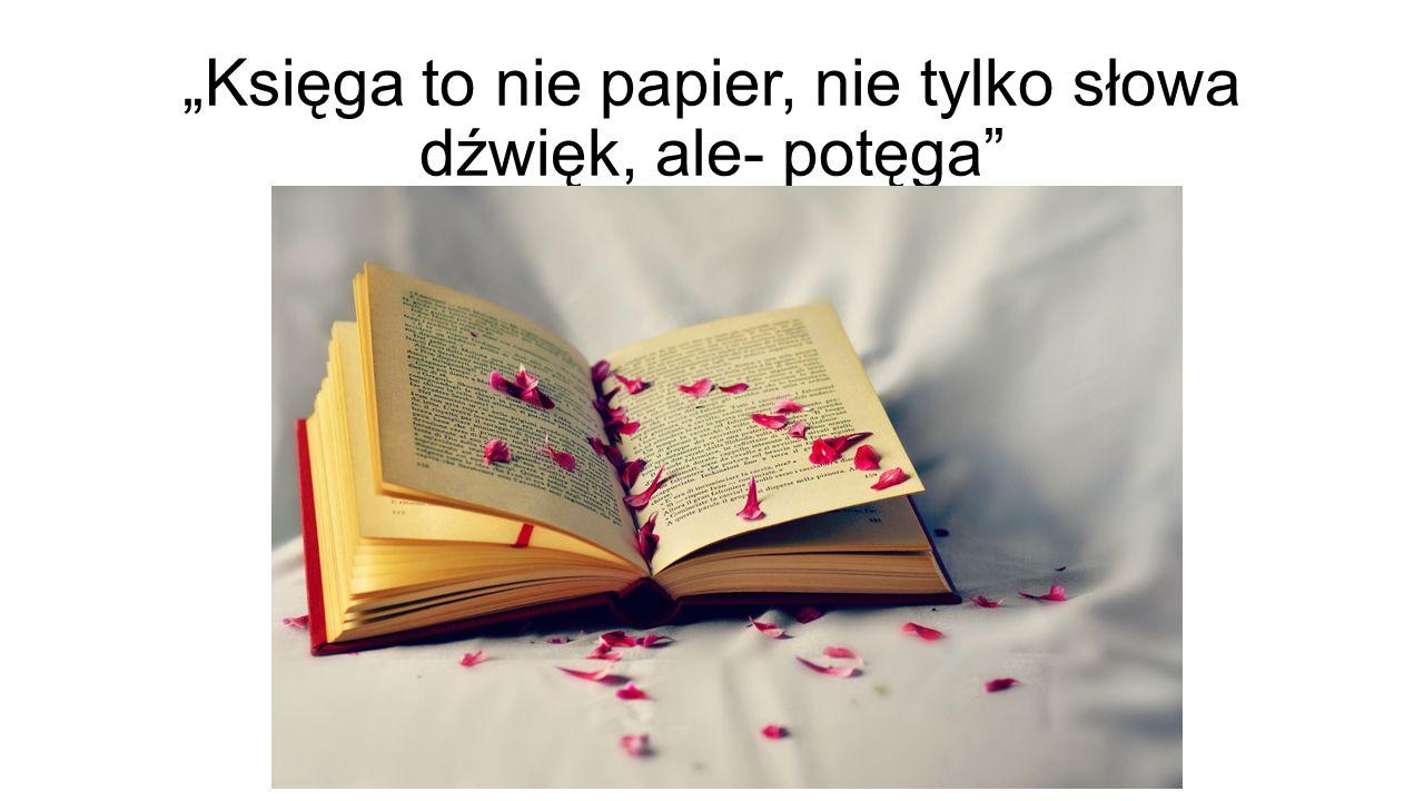 """""""Księga to nie papier, nie tylko słowa dźwięk, ale- potęga"""""""