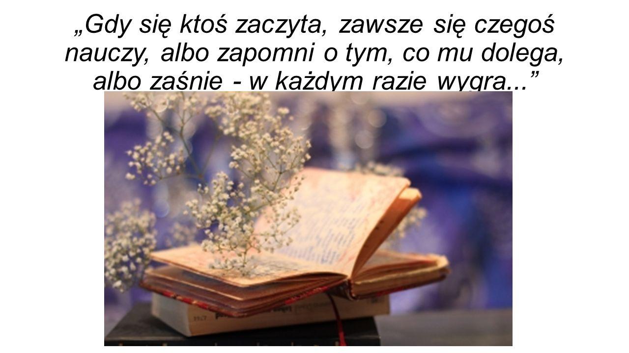 """""""Gdy się ktoś zaczyta, zawsze się czegoś nauczy, albo zapomni o tym, co mu dolega, albo zaśnie - w każdym razie wygra..."""""""