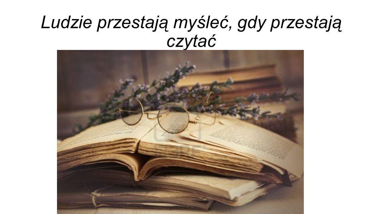 Ludzie przestają myśleć, gdy przestają czytać