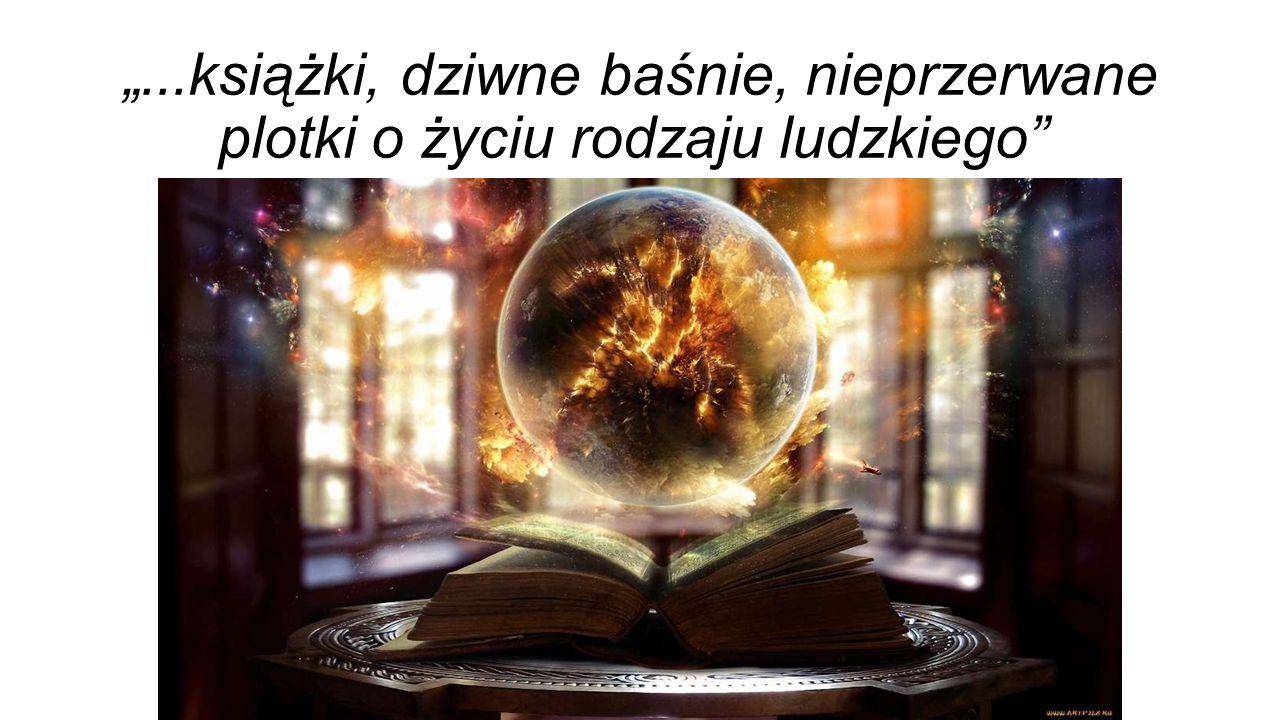 """""""...książki, dziwne baśnie, nieprzerwane plotki o życiu rodzaju ludzkiego"""""""