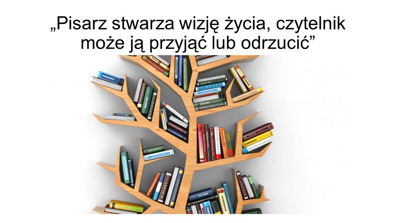 """""""Pisarz stwarza wizję życia, czytelnik może ją przyjąć lub odrzucić"""""""