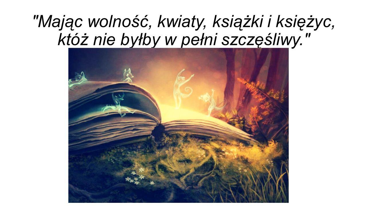 Mając wolność, kwiaty, książki i księżyc, któż nie byłby w pełni szczęśliwy.
