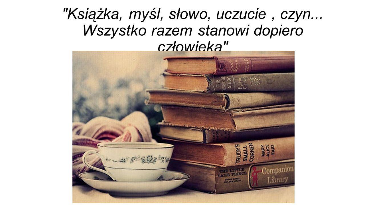 Książka, myśl, słowo, uczucie, czyn... Wszystko razem stanowi dopiero człowieka