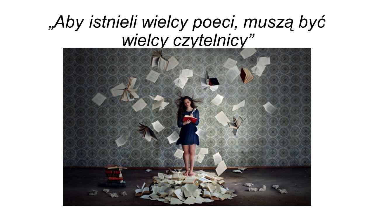 """""""Aby istnieli wielcy poeci, muszą być wielcy czytelnicy"""""""