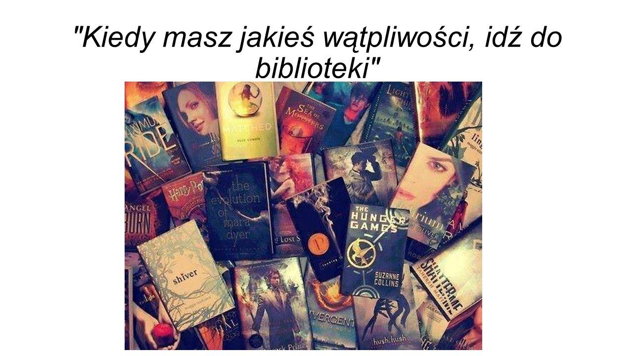 Kiedy masz jakieś wątpliwości, idź do biblioteki