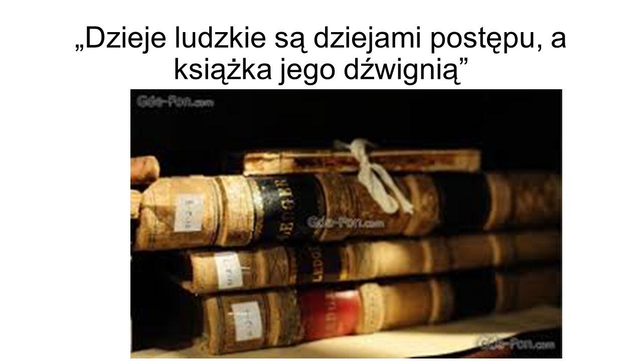 """""""Dzieje ludzkie są dziejami postępu, a książka jego dźwignią"""