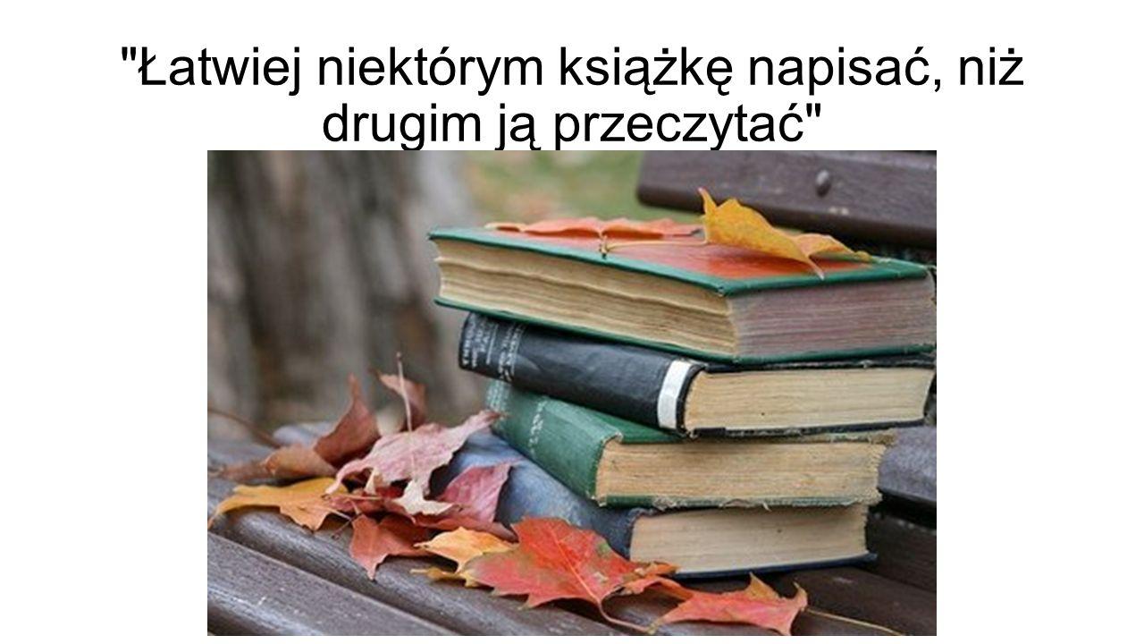 Łatwiej niektórym książkę napisać, niż drugim ją przeczytać