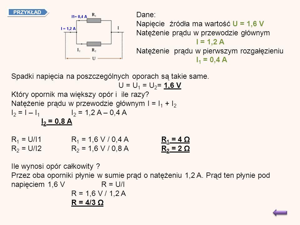 PRZYKŁAD Dane: Napięcie źródła ma wartość U = 1,6 V Natężenie prądu w przewodzie głównym I = 1,2 A Natężenie prądu w pierwszym rozgałęzieniu I 1 = 0,4 A Spadki napięcia na poszczególnych oporach są takie same.