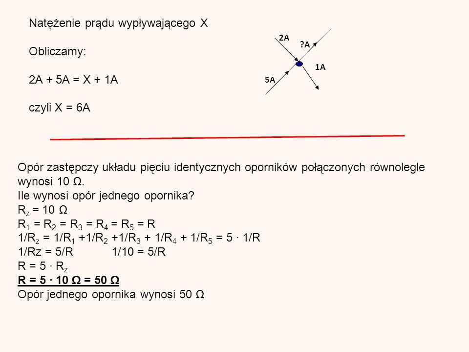 2A 5A 1A A Natężenie prądu wypływającego X Obliczamy: 2A + 5A = X + 1A czyli X = 6A Opór zastępczy układu pięciu identycznych oporników połączonych równolegle wynosi 10 Ω.