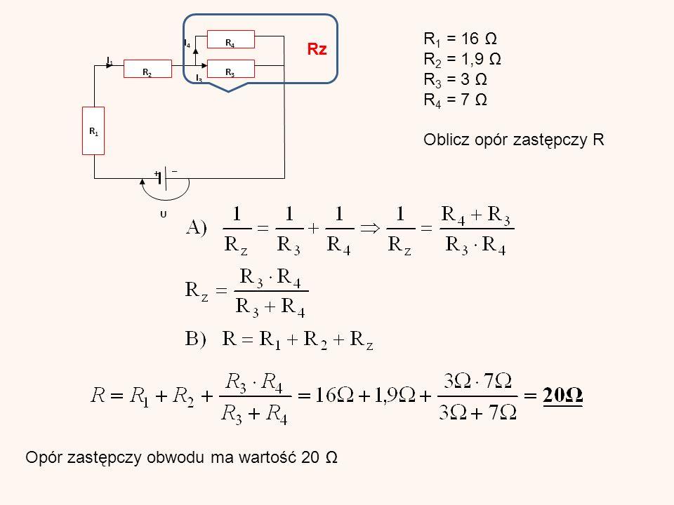 + I4I4 R2R2 R1R1 I1I1 R3R3 I3I3 U R4R4 _ R 1 = 16 Ω R 2 = 1,9 Ω R 3 = 3 Ω R 4 = 7 Ω Oblicz opór zastępczy R Rz Opór zastępczy obwodu ma wartość 20 Ω