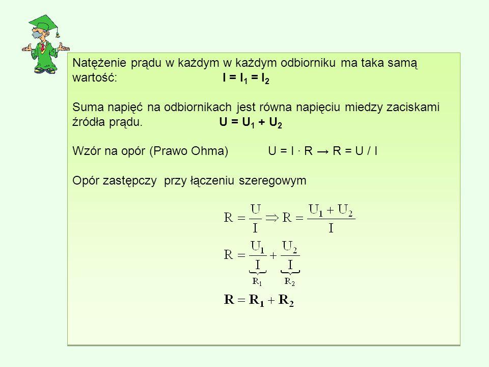 Natężenie prądu w każdym w każdym odbiorniku ma taka samą wartość: I = I 1 = I 2 Suma napięć na odbiornikach jest równa napięciu miedzy zaciskami źródła prądu.U = U 1 + U 2 Wzór na opór (Prawo Ohma) U = I ∙ R→ R = U / I Opór zastępczy przy łączeniu szeregowym Natężenie prądu w każdym w każdym odbiorniku ma taka samą wartość: I = I 1 = I 2 Suma napięć na odbiornikach jest równa napięciu miedzy zaciskami źródła prądu.U = U 1 + U 2 Wzór na opór (Prawo Ohma) U = I ∙ R→ R = U / I Opór zastępczy przy łączeniu szeregowym