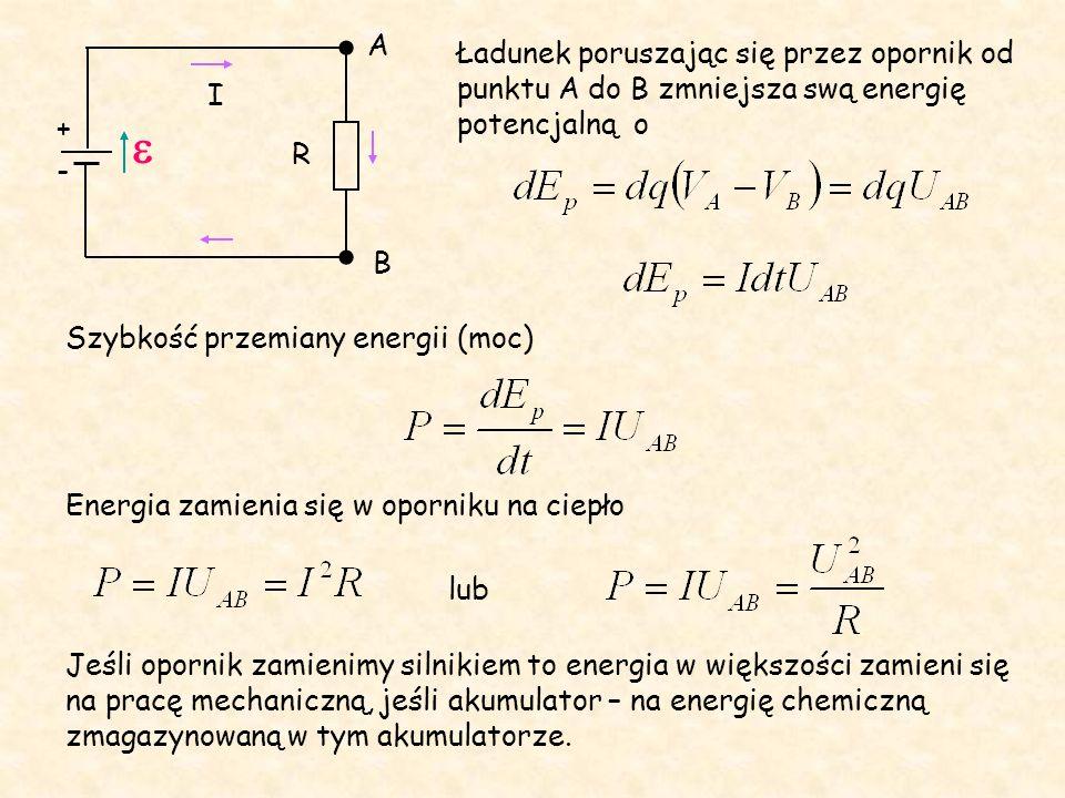 R - + I A B Ładunek poruszając się przez opornik od punktu A do B zmniejsza swą energię potencjalną o Szybkość przemiany energii (moc) Energia zamienia się w oporniku na ciepło lub Jeśli opornik zamienimy silnikiem to energia w większości zamieni się na pracę mechaniczną, jeśli akumulator – na energię chemiczną zmagazynowaną w tym akumulatorze.