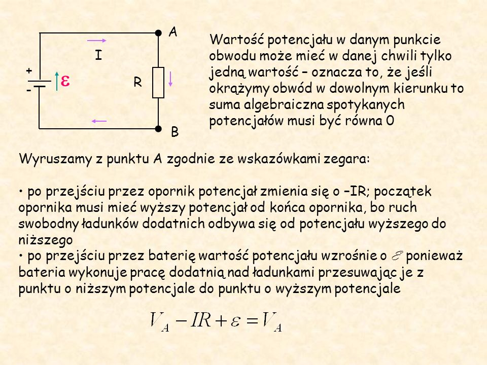 R - + I A B Wartość potencjału w danym punkcie obwodu może mieć w danej chwili tylko jedną wartość – oznacza to, że jeśli okrążymy obwód w dowolnym kierunku to suma algebraiczna spotykanych potencjałów musi być równa 0 Wyruszamy z punktu A zgodnie ze wskazówkami zegara: po przejściu przez opornik potencjał zmienia się o –IR; początek opornika musi mieć wyższy potencjał od końca opornika, bo ruch swobodny ładunków dodatnich odbywa się od potencjału wyższego do niższego po przejściu przez baterię wartość potencjału wzrośnie o E ponieważ bateria wykonuje pracę dodatnią nad ładunkami przesuwając je z punktu o niższym potencjale do punktu o wyższym potencjale 