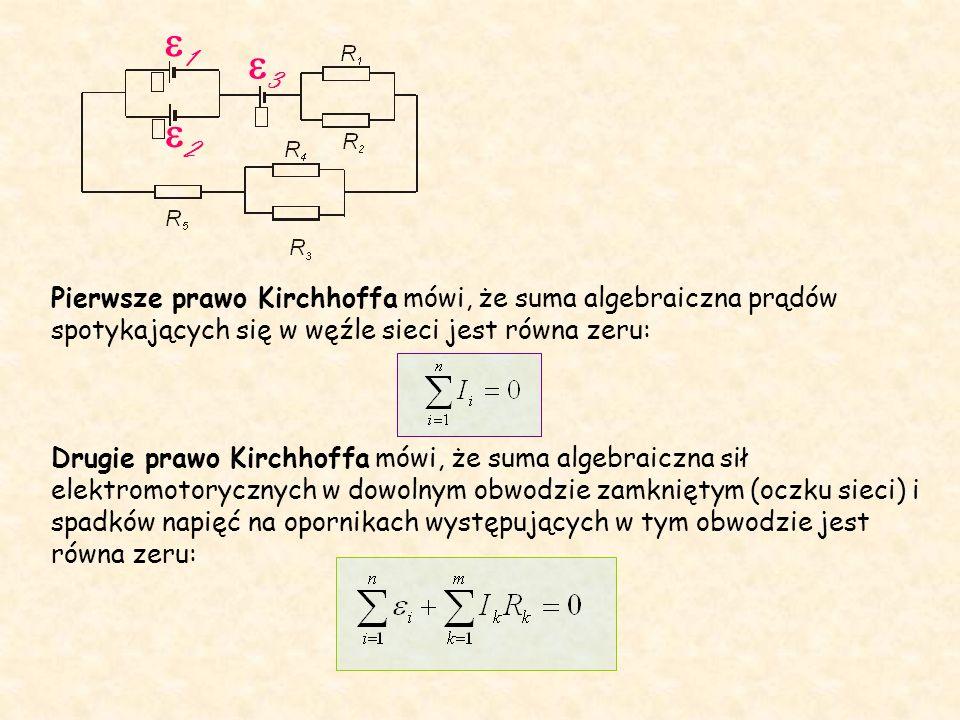 Pierwsze prawo Kirchhoffa mówi, że suma algebraiczna prądów spotykających się w węźle sieci jest równa zeru: Drugie prawo Kirchhoffa mówi, że suma algebraiczna sił elektromotorycznych w dowolnym obwodzie zamkniętym (oczku sieci) i spadków napięć na opornikach występujących w tym obwodzie jest równa zeru: 22 11 33