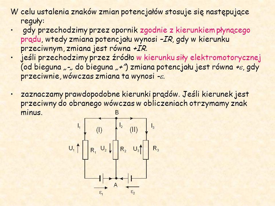 W celu ustalenia znaków zmian potencjałów stosuje się następujące reguły: gdy przechodzimy przez opornik zgodnie z kierunkiem płynącego prądu, wtedy zmiana potencjału wynosi –IR, gdy w kierunku przeciwnym, zmiana jest równa +IR.