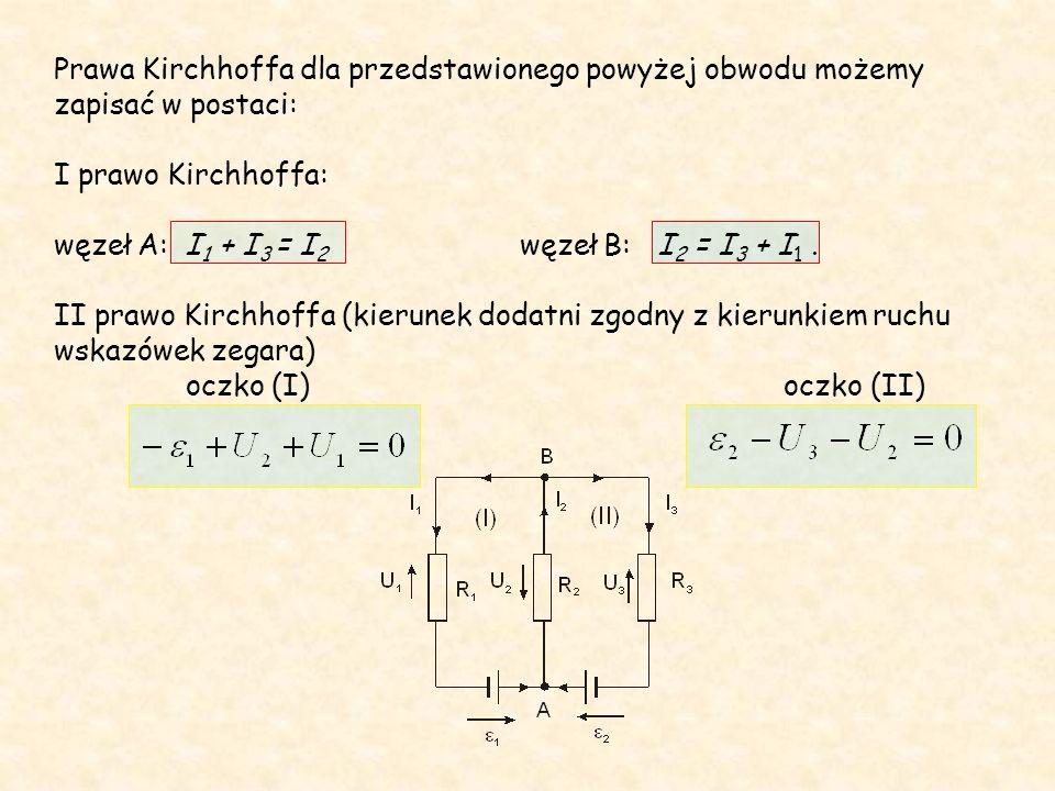 Prawa Kirchhoffa dla przedstawionego powyżej obwodu możemy zapisać w postaci: I prawo Kirchhoffa: węzeł A: I 1 + I 3 = I 2 węzeł B: I 2 = I 3 + I 1.