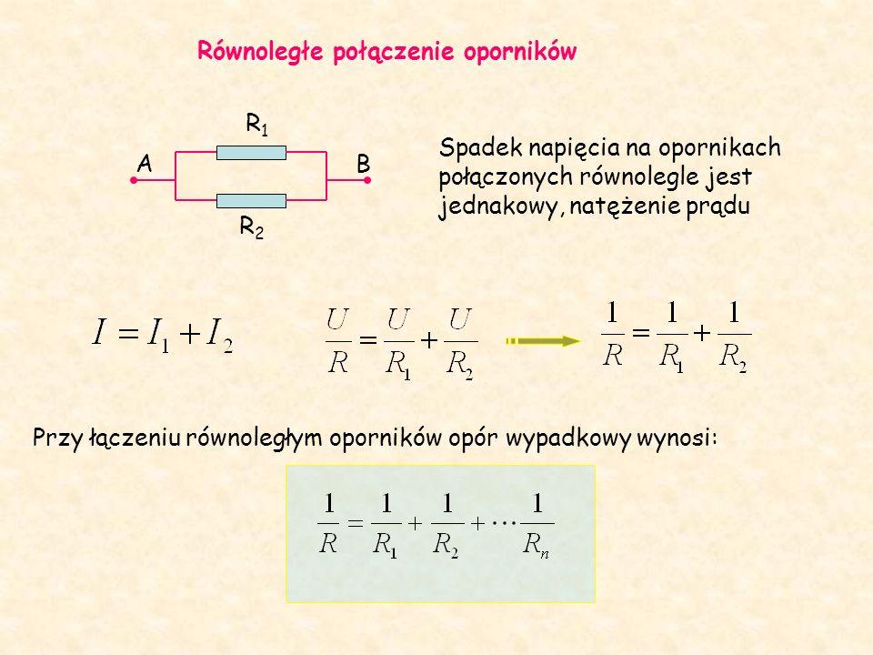 Przy łączeniu równoległym oporników opór wypadkowy wynosi: Równoległe połączenie oporników AB R1R1 R2R2 Spadek napięcia na opornikach połączonych równolegle jest jednakowy, natężenie prądu