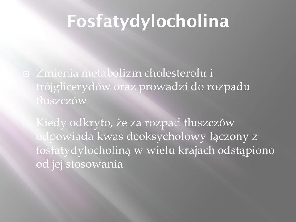 Fosfatydylocholina  Zmienia metabolizm cholesterolu i trójglicerydów oraz prowadzi do rozpadu tłuszczów  Kiedy odkryto, że za rozpad tłuszczów odpowiada kwas deoksycholowy łączony z fosfatydylocholiną w wielu krajach odstąpiono od jej stosowania