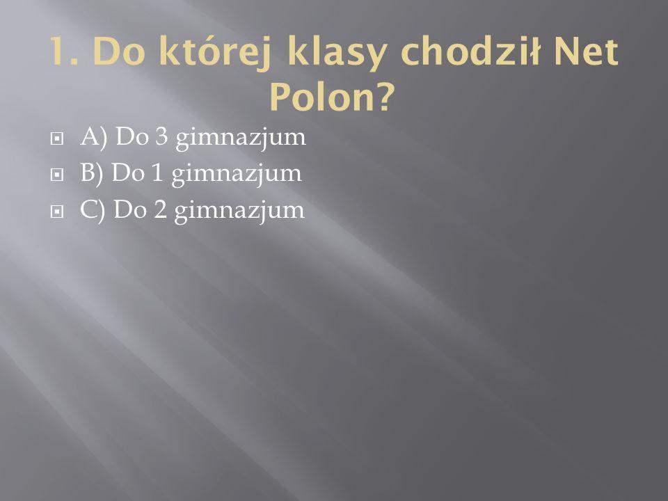 1. Do której klasy chodzi ł Net Polon  A) Do 3 gimnazjum  B) Do 1 gimnazjum  C) Do 2 gimnazjum