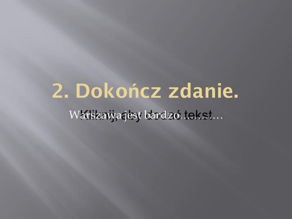 Kliknij, aby dodać tekst 2. Doko ń cz zdanie. Warszawa jest bardzo…………