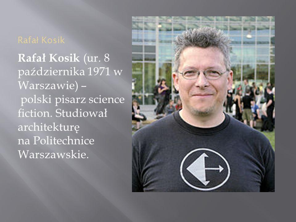 Rafa ł Kosik Rafał Kosik (ur. 8 października 1971 w Warszawie) – polski pisarz science fiction.