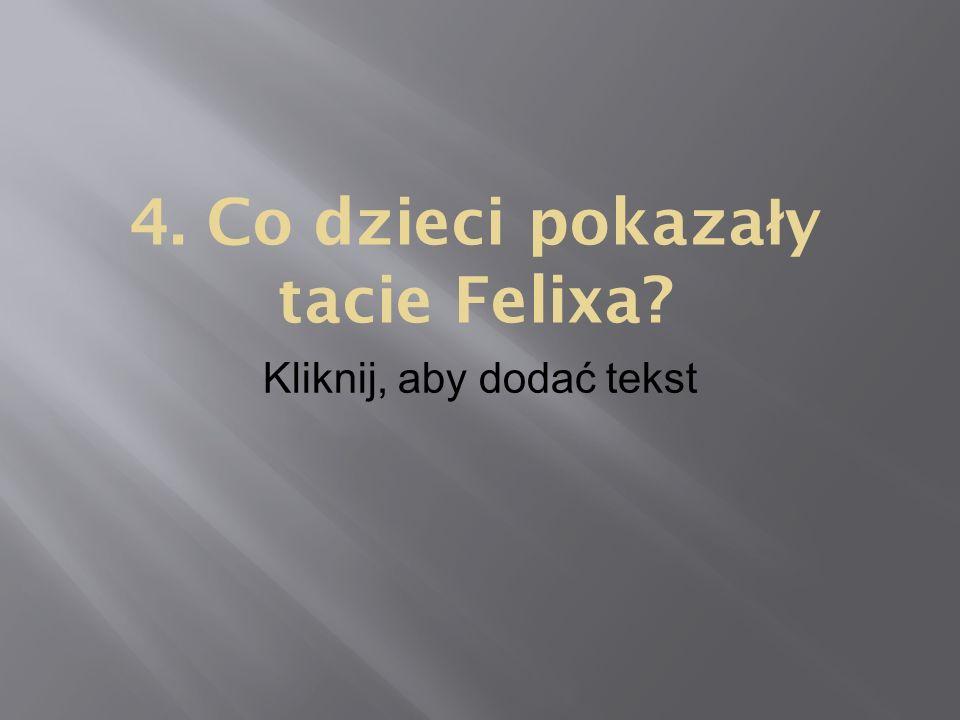 Kliknij, aby dodać tekst 4. Co dzieci pokaza ł y tacie Felixa?