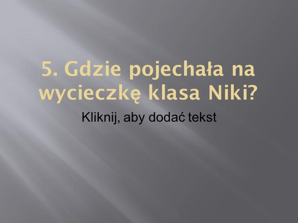 Kliknij, aby dodać tekst 5. Gdzie pojecha ł a na wycieczk ę klasa Niki?