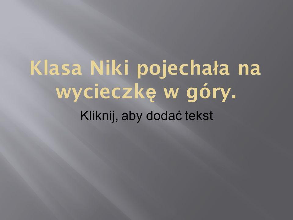 Kliknij, aby dodać tekst Klasa Niki pojecha ł a na wycieczk ę w góry.