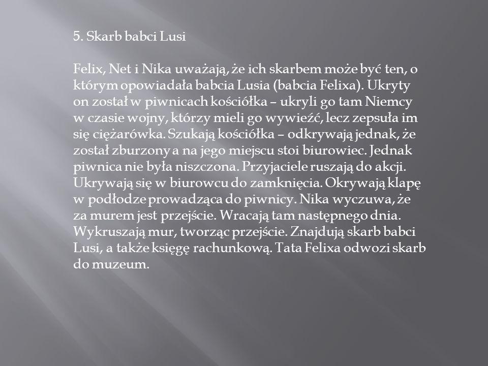 5. Skarb babci Lusi Felix, Net i Nika uważają, że ich skarbem może być ten, o którym opowiadała babcia Lusia (babcia Felixa). Ukryty on został w piwni