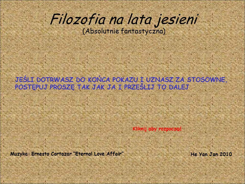 Filozofia na lata jesieni (Absolutnie fantastyczna) JEŚLI DOTRWASZ DO KOŃCA POKAZU I UZNASZ ZA STOSOWNE, POSTĘPUJ PROSZĘ TAK JAK JA I PRZEŚLIJ TO DALEJ Muzyka: Ernesto Cortazar Eternal Love Affair He Yan Jan 2010 Kliknij aby rozpocząć