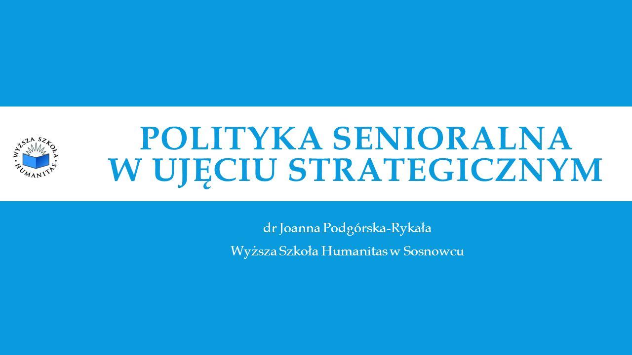 POLITYKA SENIORALNA W UJĘCIU STRATEGICZNYM dr Joanna Podgórska-Rykała Wyższa Szkoła Humanitas w Sosnowcu